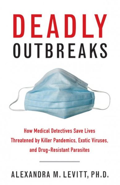 Deadly Outbreaks How Medical Detectives Save Lives Threatened by Killer Pandemics, Exotic Viruses, and Drug-Resistant Parasites